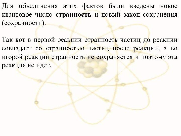 Для объединения этих фактов были введены новое квантовое число странность и новый закон сохранения