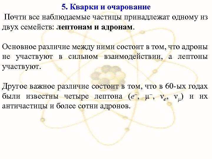 5. Кварки и очарование Почти все наблюдаемые частицы принадлежат одному из двух семейств: лептонам
