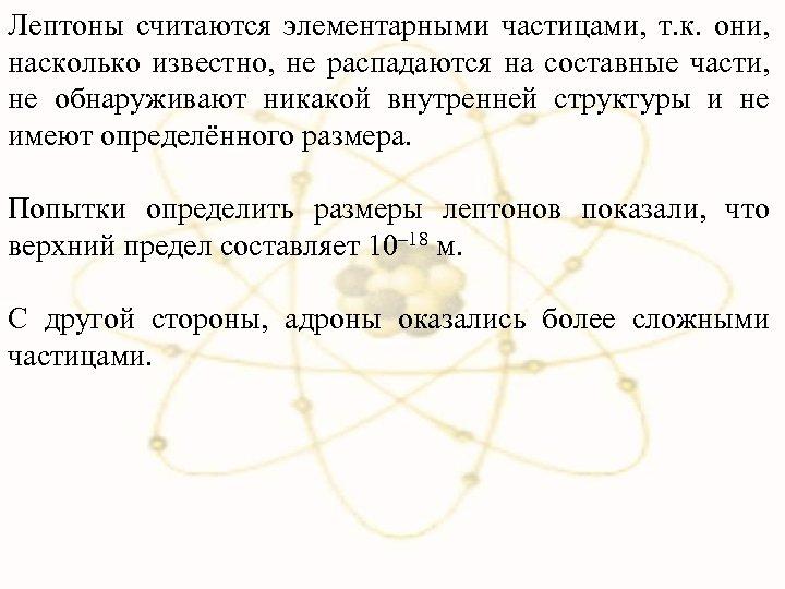 Лептоны считаются элементарными частицами, т. к. они, насколько известно, не распадаются на составные части,