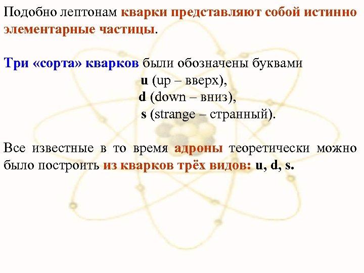 Подобно лептонам кварки представляют собой истинно элементарные частицы. Три «сорта» кварков были обозначены буквами