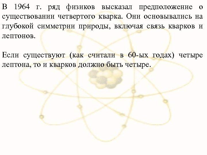 В 1964 г. ряд физиков высказал предположение о существовании четвертого кварка. Они основывались на