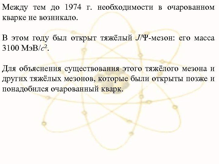 Между тем до 1974 г. необходимости в очарованном кварке не возникало. В этом году