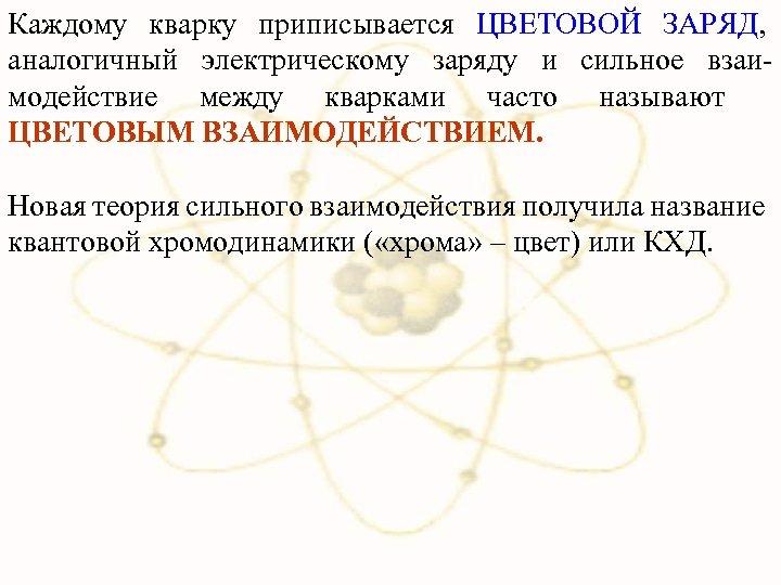 Каждому кварку приписывается ЦВЕТОВОЙ ЗАРЯД, аналогичный электрическому заряду и сильное взаимодействие между кварками часто