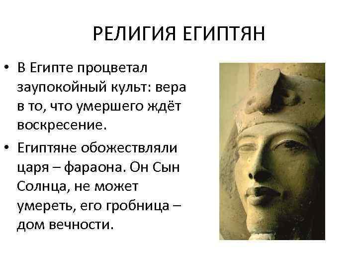 РЕЛИГИЯ ЕГИПТЯН • В Египте процветал заупокойный культ: вера в то, что умершего ждёт