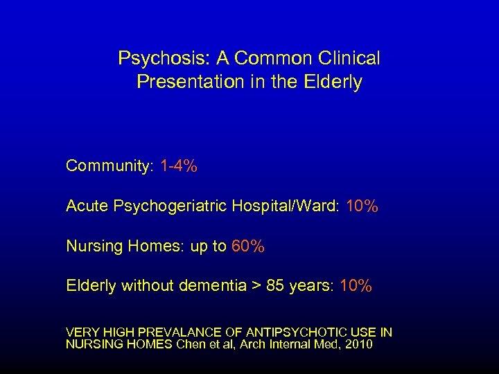 Psychosis: A Common Clinical Presentation in the Elderly Community: 1 -4% Acute Psychogeriatric Hospital/Ward: