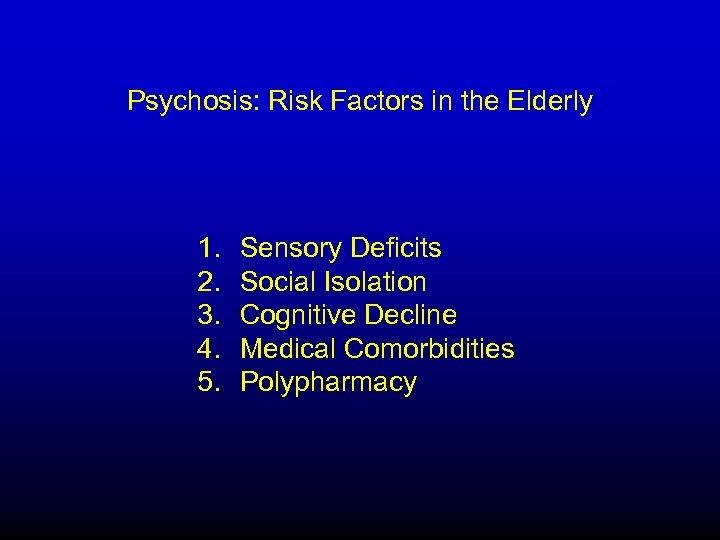 Psychosis: Risk Factors in the Elderly 1. Sensory Deficits 2. Social Isolation 3. Cognitive