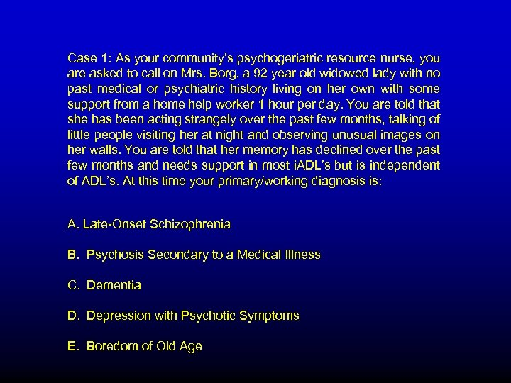 Case 1: As your community's psychogeriatric resource nurse, you are asked to call on