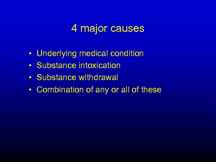 4 major causes • • Underlying medical condition Substance intoxication Substance withdrawal Combination of
