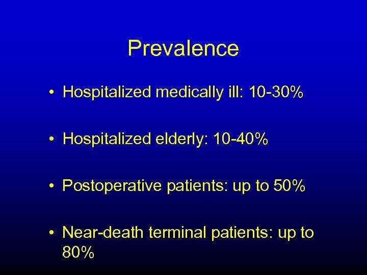 Prevalence • Hospitalized medically ill: 10 -30% • Hospitalized elderly: 10 -40% • Postoperative
