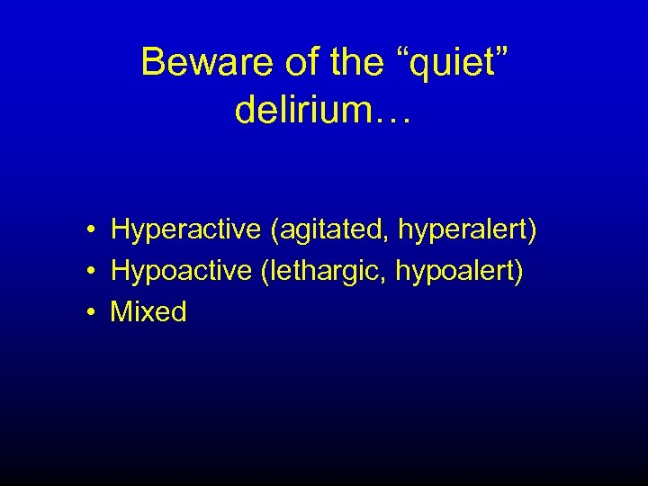 """Beware of the """"quiet"""" delirium… • Hyperactive (agitated, hyperalert) • Hypoactive (lethargic, hypoalert) •"""