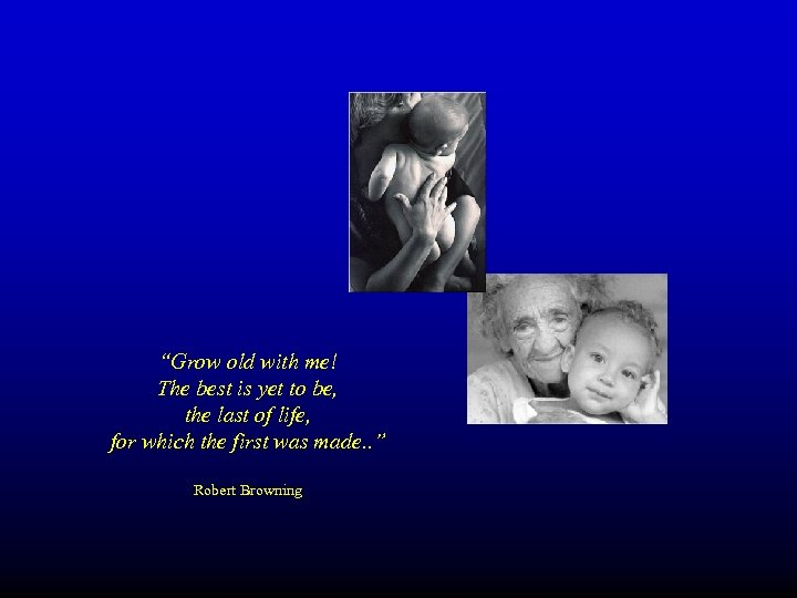 """""""Grow old with me! The best is yet to be, the last of life,"""