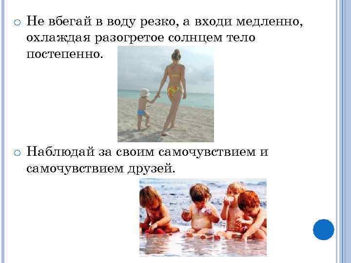 o Не вбегай в воду резко, а входи медленно, охлаждая разогретое солнцем тело постепенно.