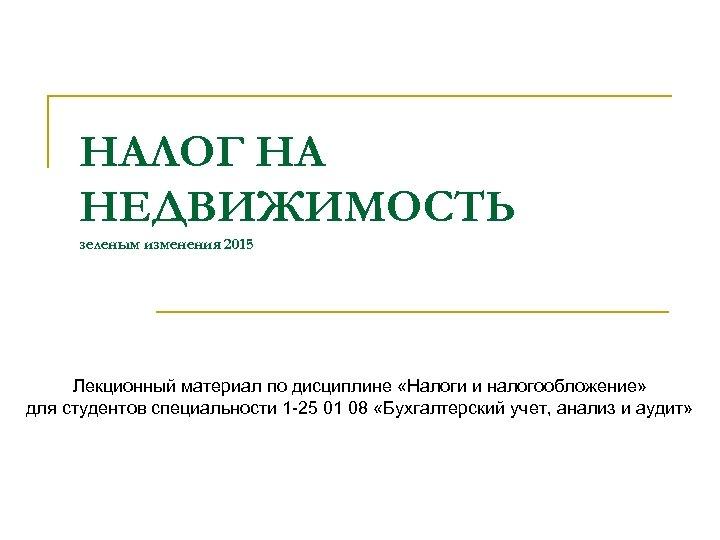 НАЛОГ НА НЕДВИЖИМОСТЬ зеленым изменения 2015 Лекционный материал по дисциплине «Налоги и налогообложение» для