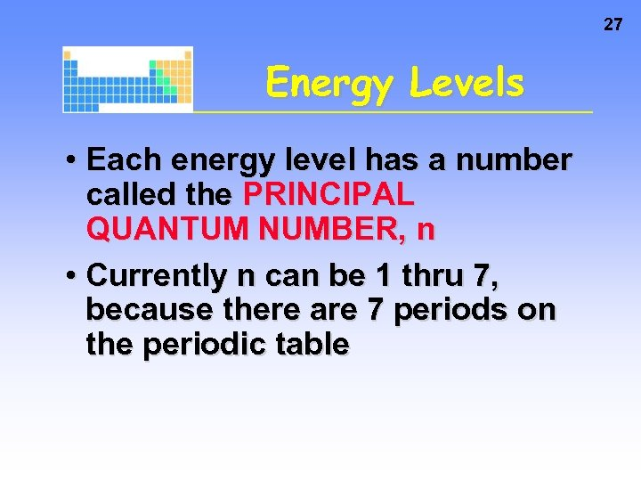 27 Energy Levels • Each energy level has a number called the PRINCIPAL QUANTUM