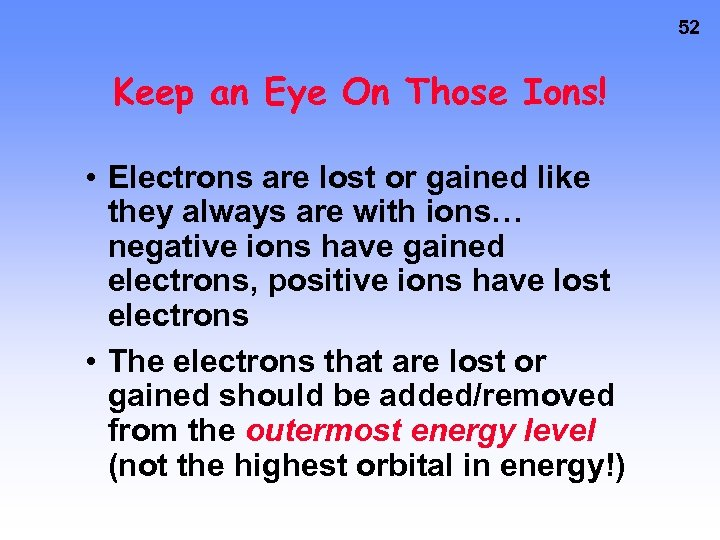 52 Keep an Eye On Those Ions! • Electrons are lost or gained like