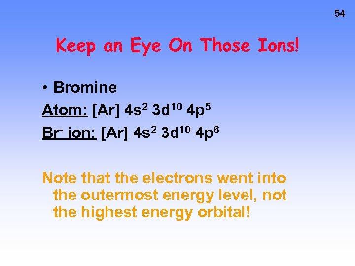 54 Keep an Eye On Those Ions! • Bromine Atom: [Ar] 4 s 2