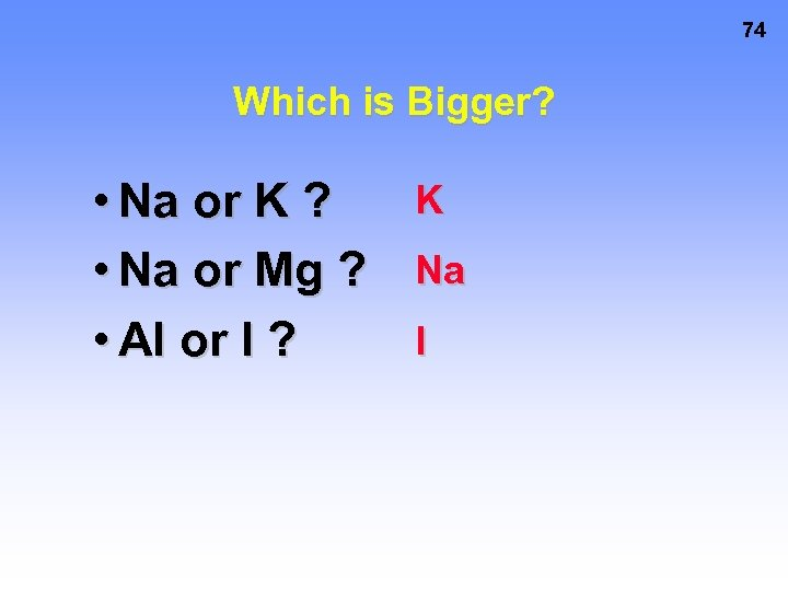 74 Which is Bigger? • Na or K ? • Na or Mg ?