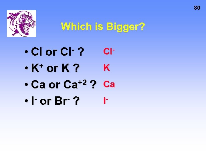 80 Which is Bigger? • Cl or Cl- ? • K+ or K ?