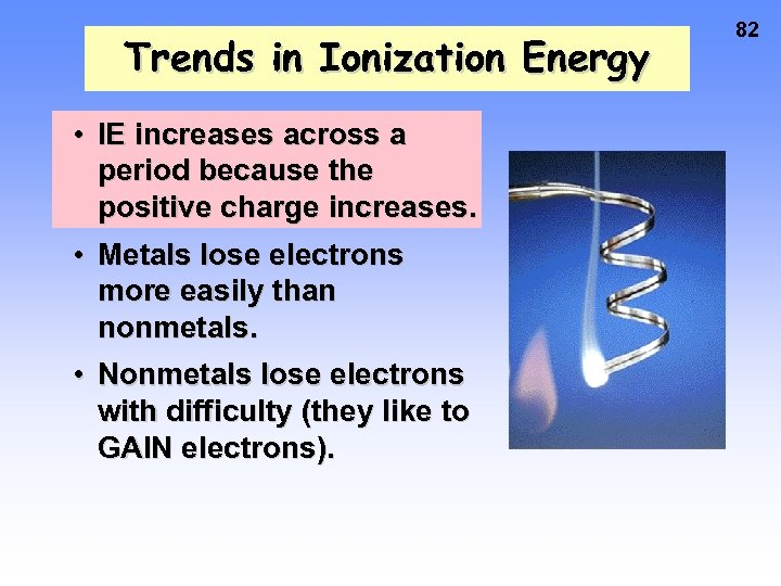 Trends in Ionization Energy • IE increases across a period because the positive charge