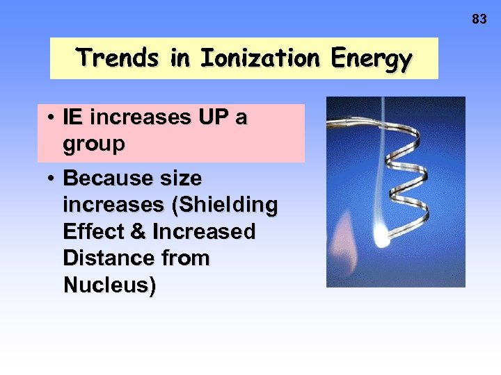 83 Trends in Ionization Energy • IE increases UP a group • Because size