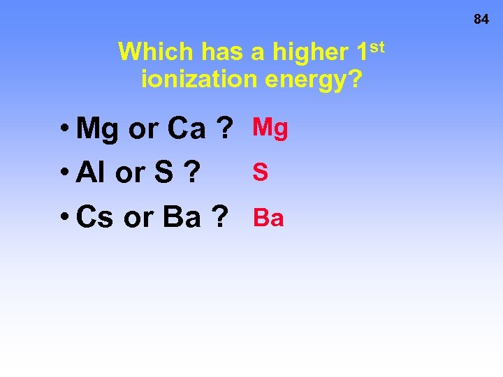84 Which has a higher 1 st ionization energy? • Mg or Ca ?