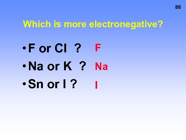 88 Which is more electronegative? • F or Cl ? F • Na or