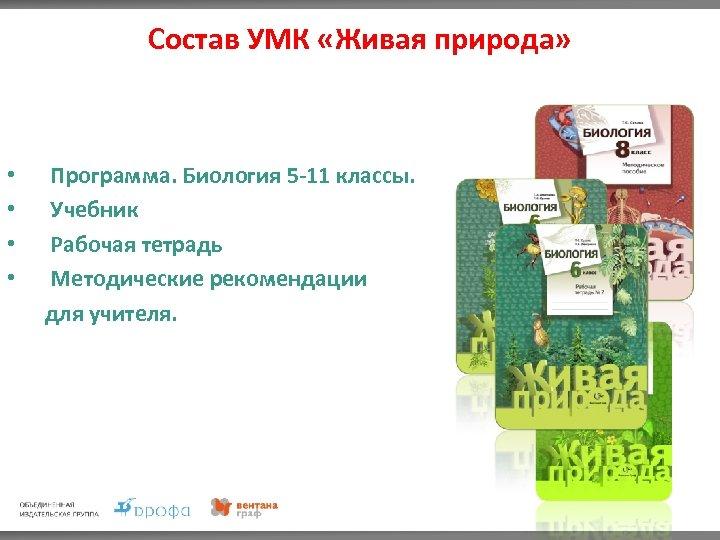 Состав УМК «Живая природа» • • Программа. Биология 5 -11 классы. Учебник Рабочая тетрадь