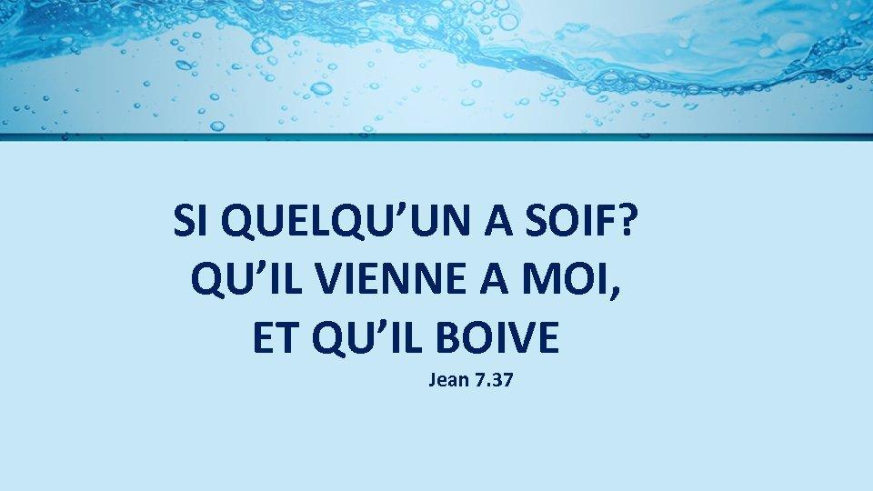 SI QUELQU'UN A SOIF? QU'IL VIENNE A MOI, ET QU'IL BOIVE Jean 7. 37
