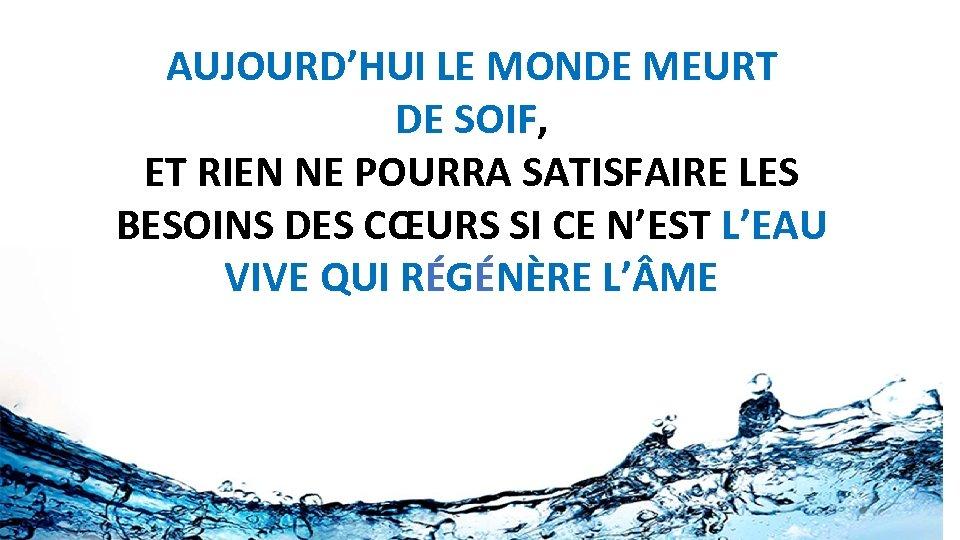 AUJOURD'HUI LE MONDE MEURT DE SOIF, ET RIEN NE POURRA SATISFAIRE LES BESOINS DES
