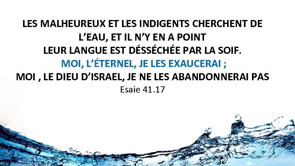 LES MALHEUREUX ET LES INDIGENTS CHERCHENT DE L'EAU, ET IL N'Y EN A POINT