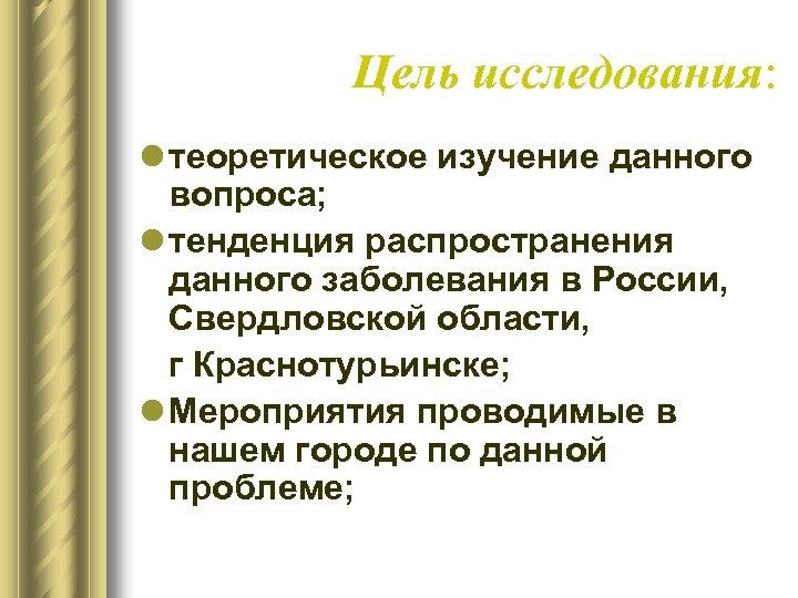 Цель исследования: l теоретическое изучение данного вопроса; l тенденция распространения данного заболевания в России,