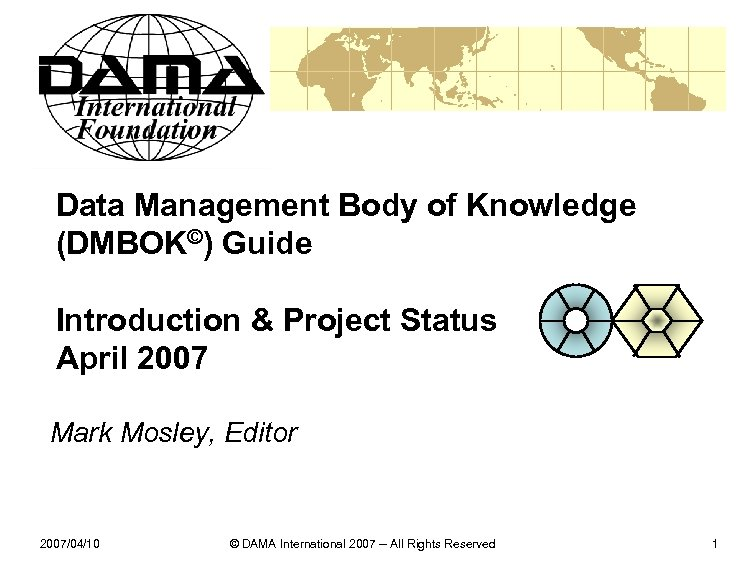 Data Management Body of Knowledge (DMBOK©) Guide Introduction & Project Status April 2007 Mark