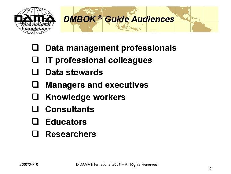 DMBOK © Guide Audiences q q q q 2007/04/10 Data management professionals IT professional