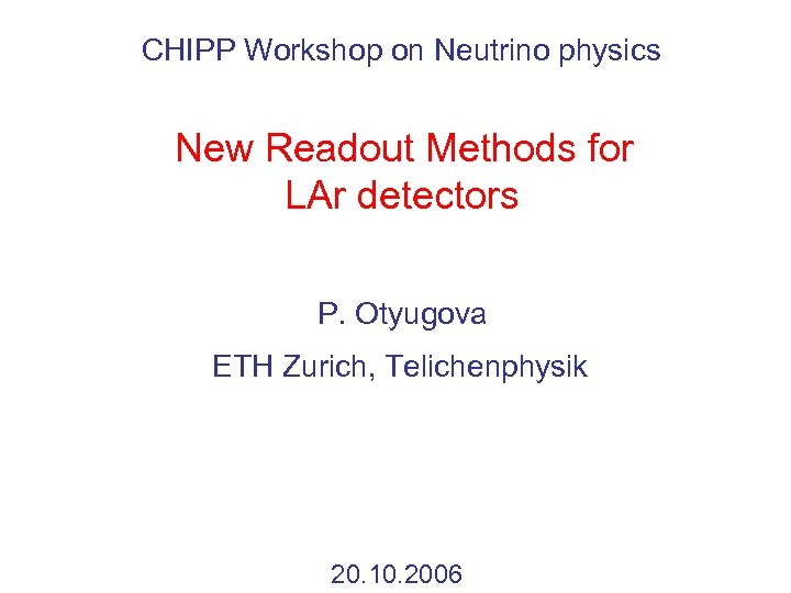 CHIPP Workshop on Neutrino physics New Readout Methods for LAr detectors P. Otyugova ETH