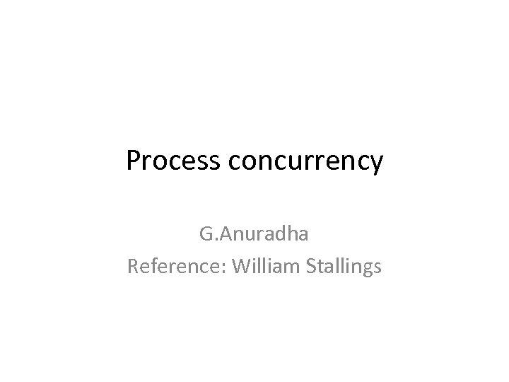 Process concurrency G. Anuradha Reference: William Stallings