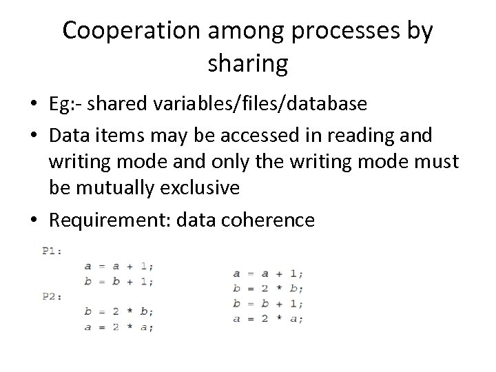Cooperation among processes by sharing • Eg: - shared variables/files/database • Data items may