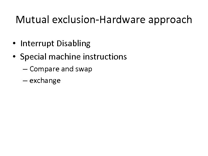 Mutual exclusion-Hardware approach • Interrupt Disabling • Special machine instructions – Compare and swap