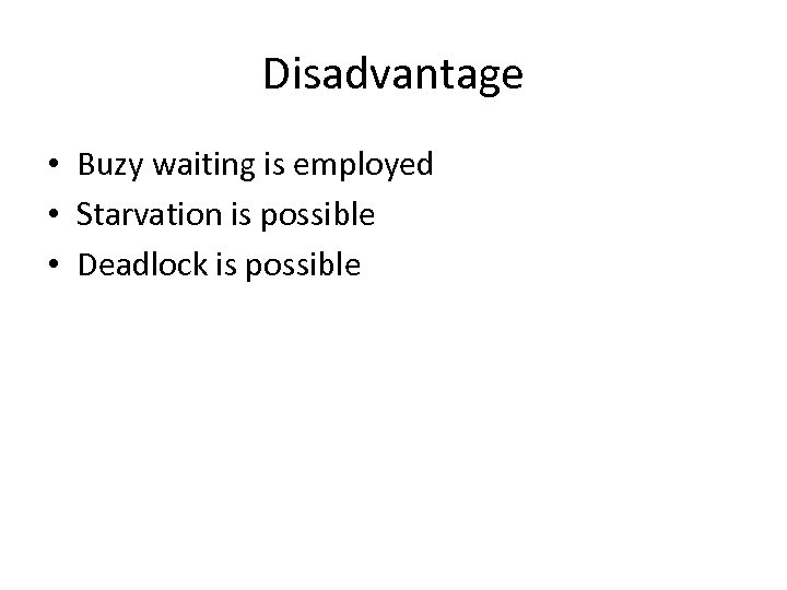 Disadvantage • Buzy waiting is employed • Starvation is possible • Deadlock is possible