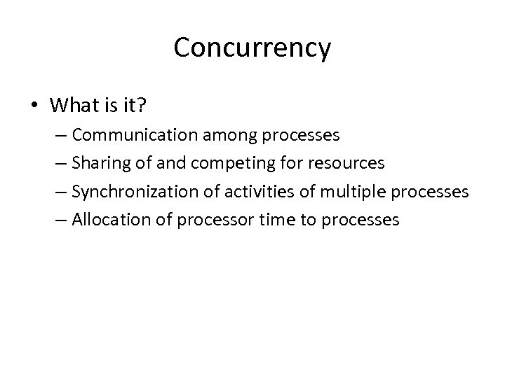 Concurrency • What is it? – Communication among processes – Sharing of and competing