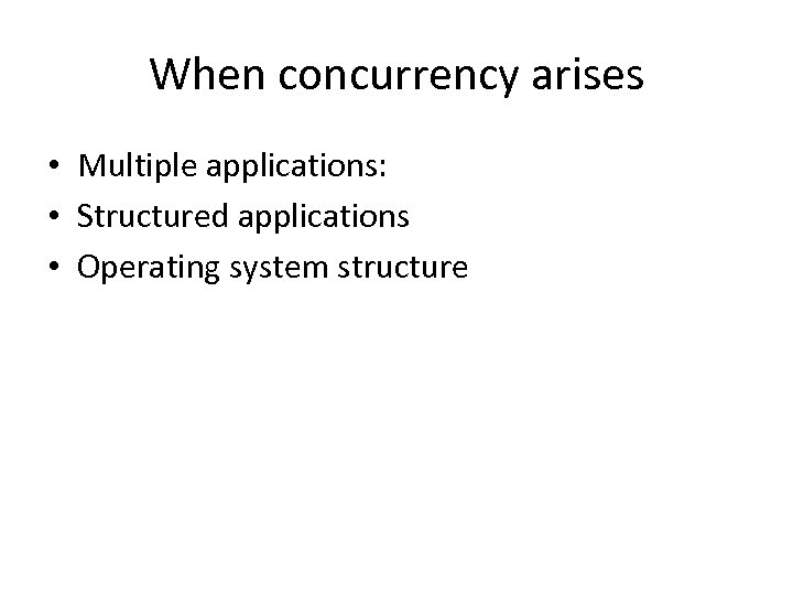 When concurrency arises • Multiple applications: • Structured applications • Operating system structure