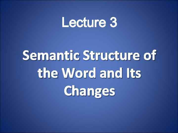 Lecture 3 Semantic Structure of the Word and Its Changes