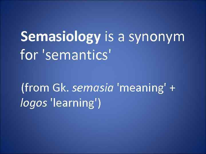 Semasiology is a synonym for 'semantics' (from Gk. semasia 'meaning' + logos 'learning')