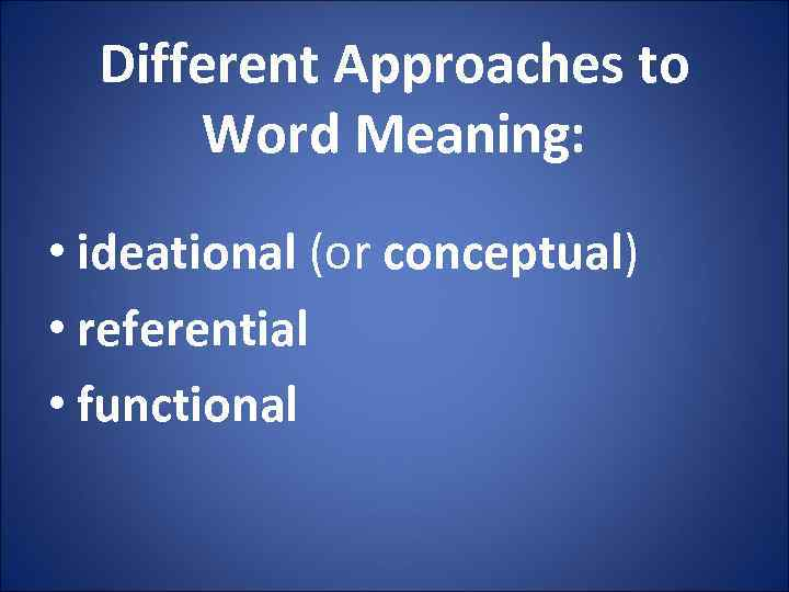 Different Approaches to Word Meaning: • ideational (or conceptual) • referential • functional