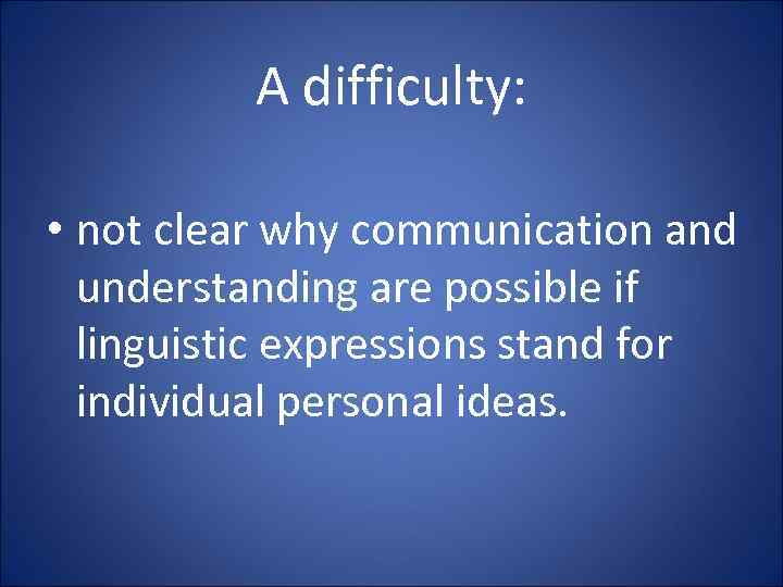 A difficulty: • not clear why communication and understanding are possible if linguistic expressions