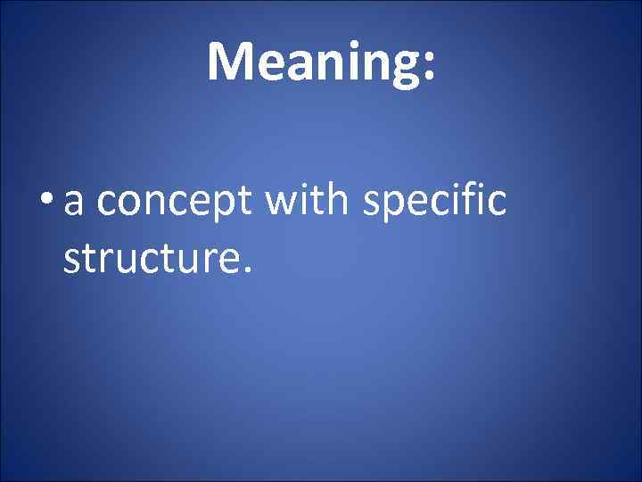 Meaning: • a concept with specific structure.