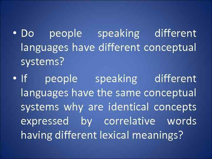 • Do people speaking different languages have different conceptual systems? • If people