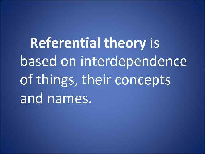 Referential theory is based on interdependence of things, their concepts and names.