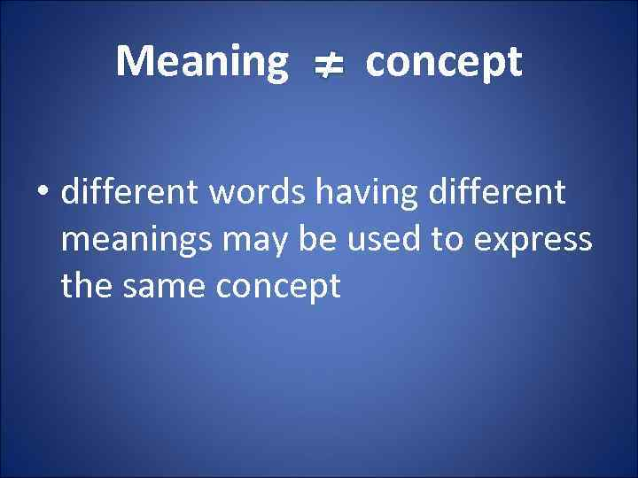 Meaning concept • different words having different meanings may be used to express the