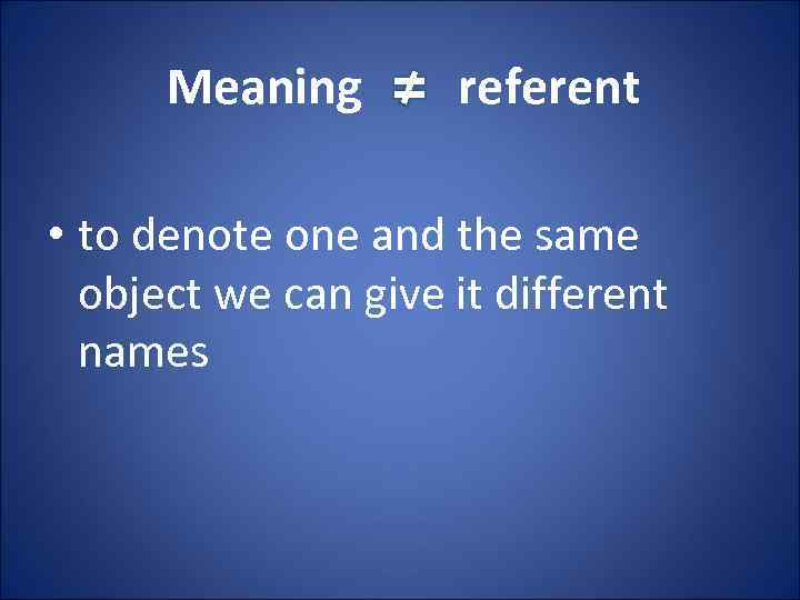 Meaning referent • to denote one and the same object we can give it