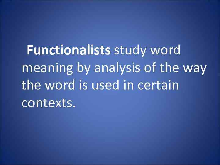 Functionalists study word meaning by analysis of the way the word is used in